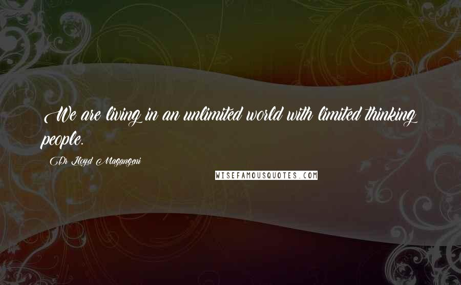 Dr Lloyd Magangeni quotes: We are living in an unlimited world with limited thinking people.