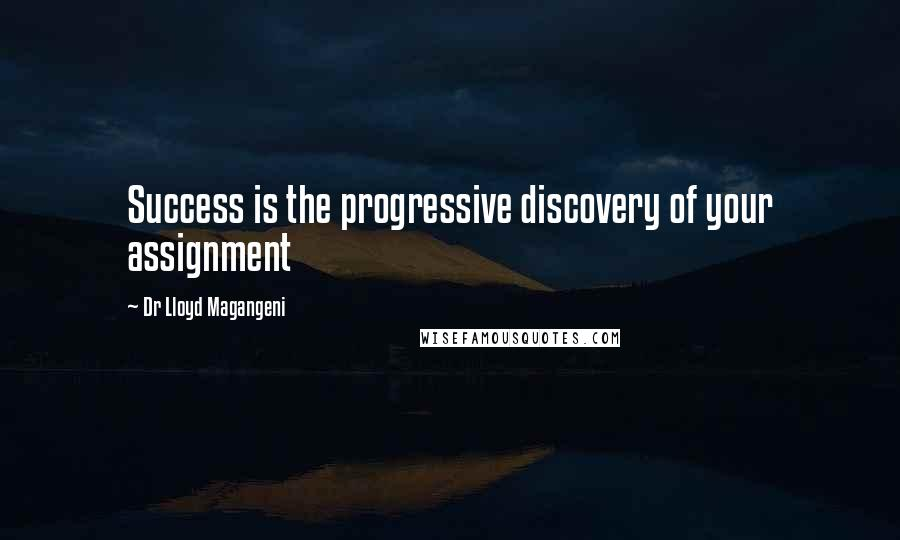 Dr Lloyd Magangeni quotes: Success is the progressive discovery of your assignment