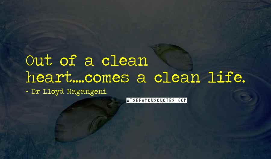 Dr Lloyd Magangeni quotes: Out of a clean heart....comes a clean life.