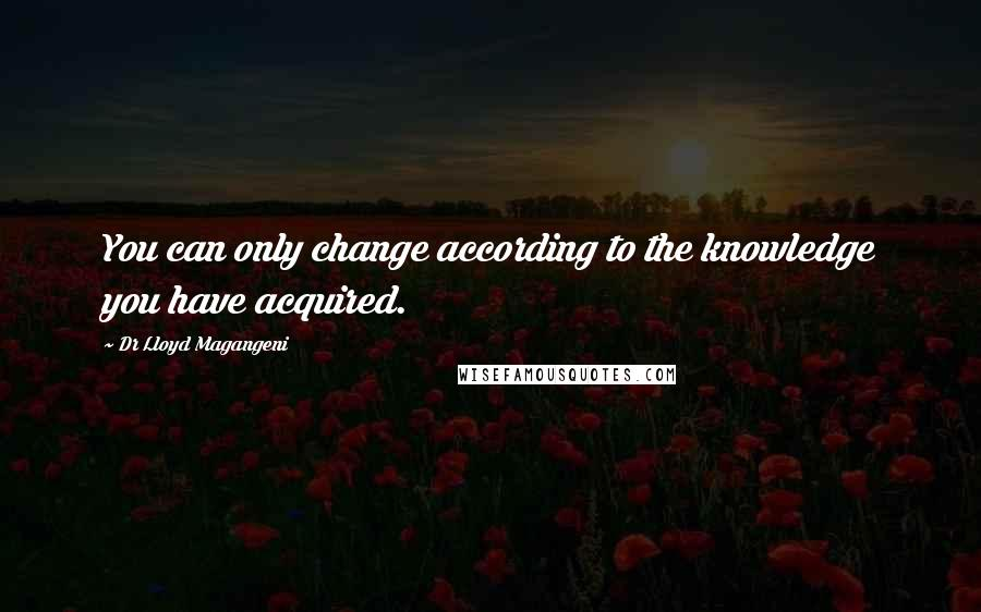 Dr Lloyd Magangeni quotes: You can only change according to the knowledge you have acquired.