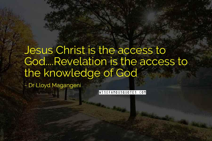 Dr Lloyd Magangeni quotes: Jesus Christ is the access to God....Revelation is the access to the knowledge of God