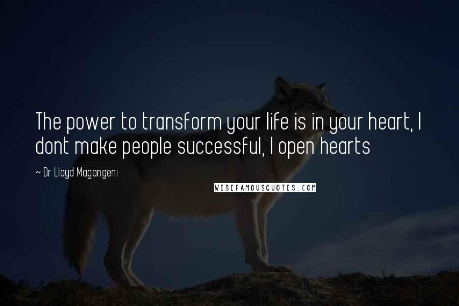 Dr Lloyd Magangeni quotes: The power to transform your life is in your heart, I dont make people successful, I open hearts