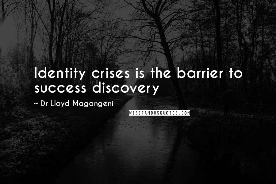 Dr Lloyd Magangeni quotes: Identity crises is the barrier to success discovery