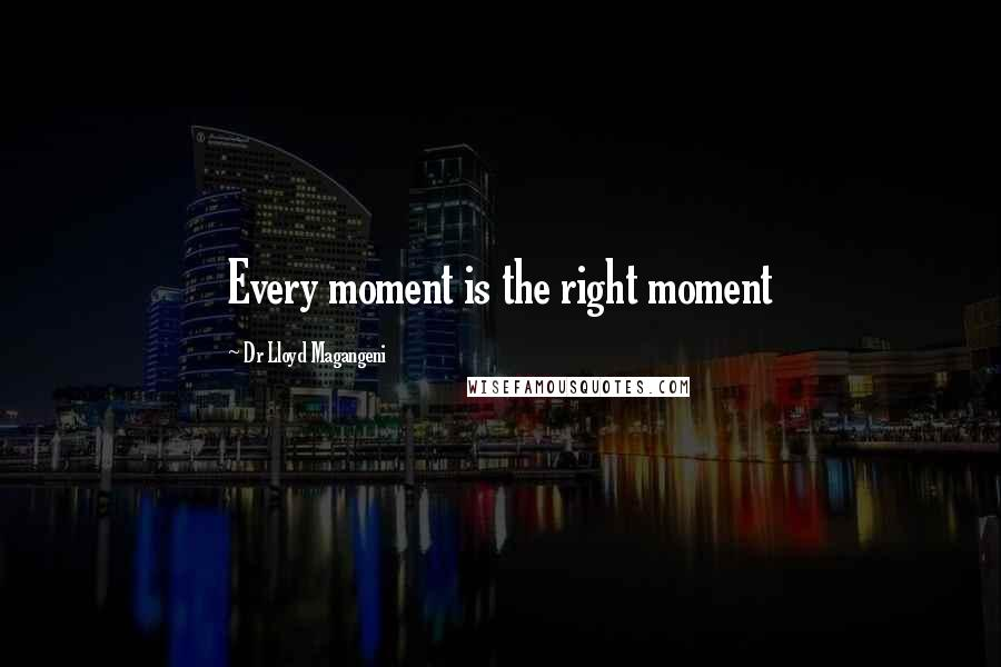 Dr Lloyd Magangeni quotes: Every moment is the right moment