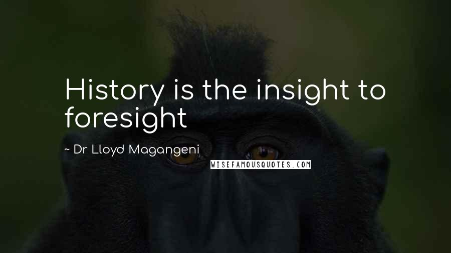 Dr Lloyd Magangeni quotes: History is the insight to foresight