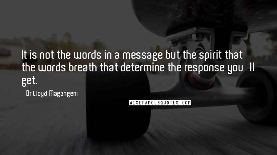 Dr Lloyd Magangeni quotes: It is not the words in a message but the spirit that the words breath that determine the response you'll get.