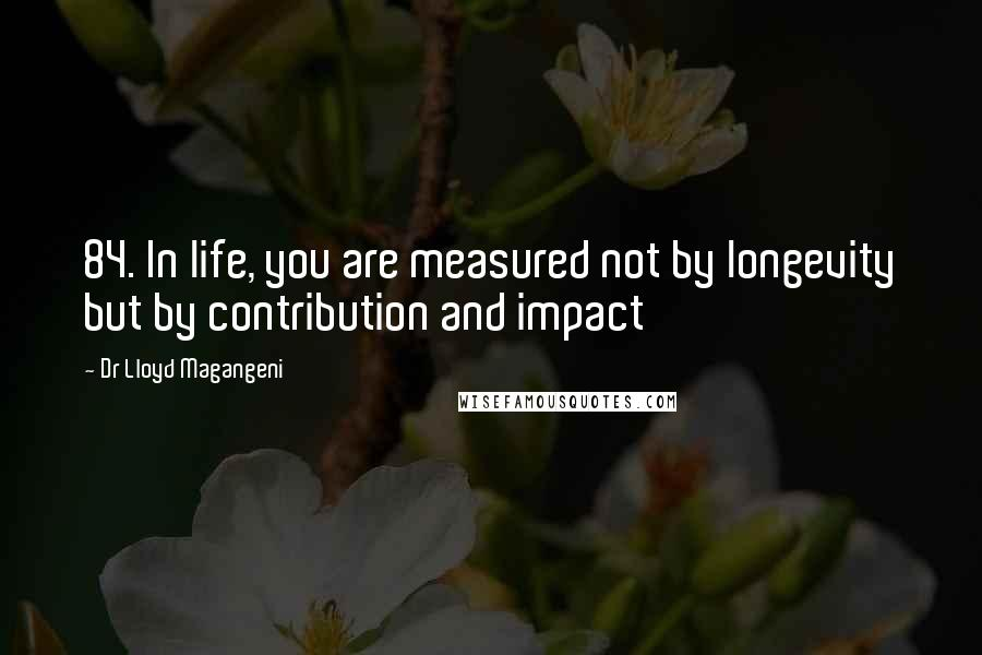 Dr Lloyd Magangeni quotes: 84. In life, you are measured not by longevity but by contribution and impact