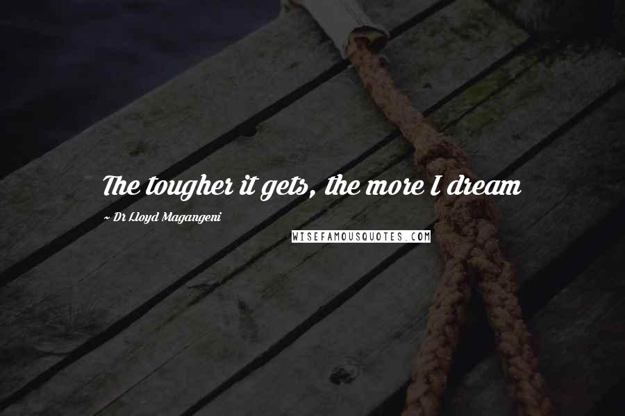Dr Lloyd Magangeni quotes: The tougher it gets, the more I dream