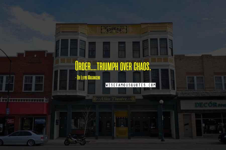 Dr Lloyd Magangeni quotes: Order....triumph over chaos.