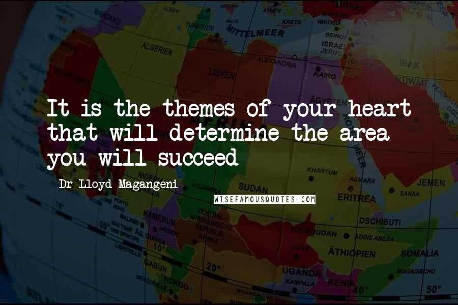 Dr Lloyd Magangeni quotes: It is the themes of your heart that will determine the area you will succeed