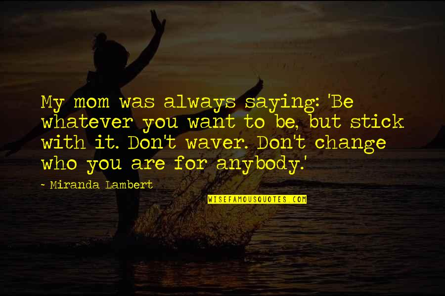 Dr Marden Quotes By Miranda Lambert: My mom was always saying: 'Be whatever you