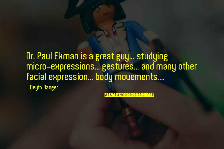 Dr. Paul Ekman Quotes By Deyth Banger: Dr. Paul Ekman is a great guy... studying