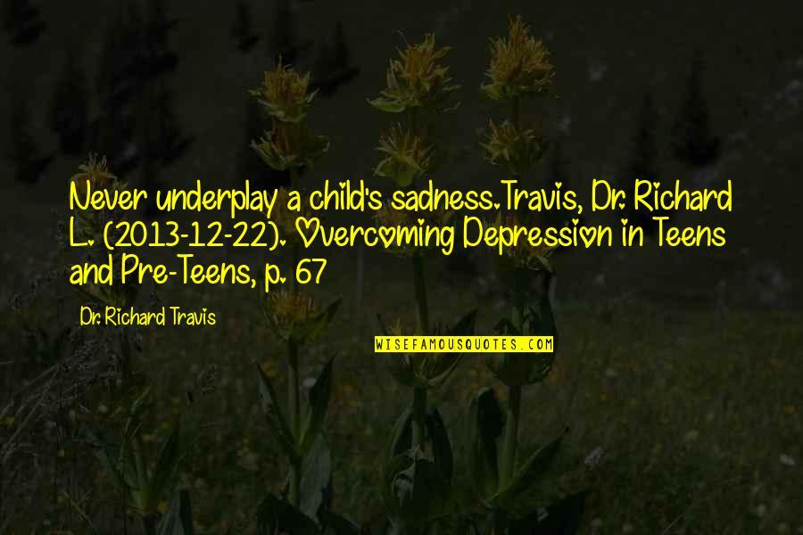 Dr.radhakrishnan Quotes By Dr. Richard Travis: Never underplay a child's sadness.Travis, Dr. Richard L.