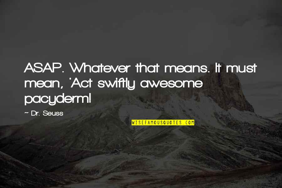 Dr.radhakrishnan Quotes By Dr. Seuss: ASAP. Whatever that means. It must mean, 'Act