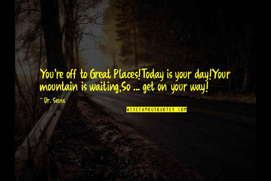 Dr.radhakrishnan Quotes By Dr. Seuss: You're off to Great Places!Today is your day!Your