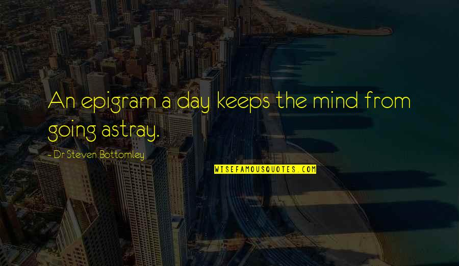 Dr.radhakrishnan Quotes By Dr Steven Bottomley: An epigram a day keeps the mind from