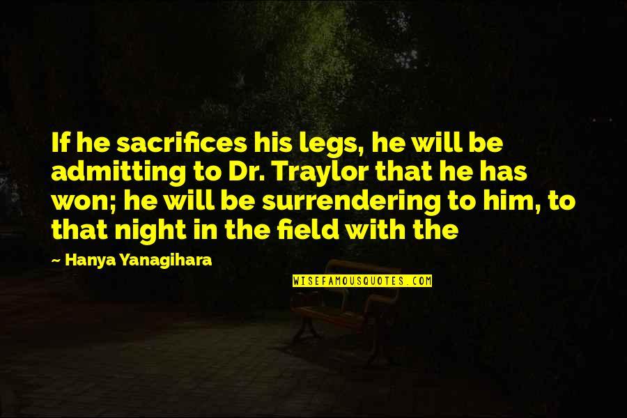 Dr.radhakrishnan Quotes By Hanya Yanagihara: If he sacrifices his legs, he will be