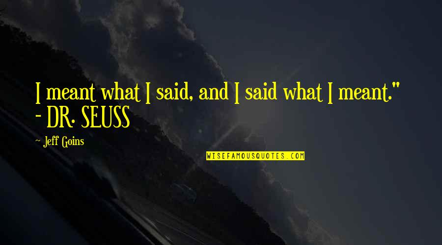 Dr.radhakrishnan Quotes By Jeff Goins: I meant what I said, and I said