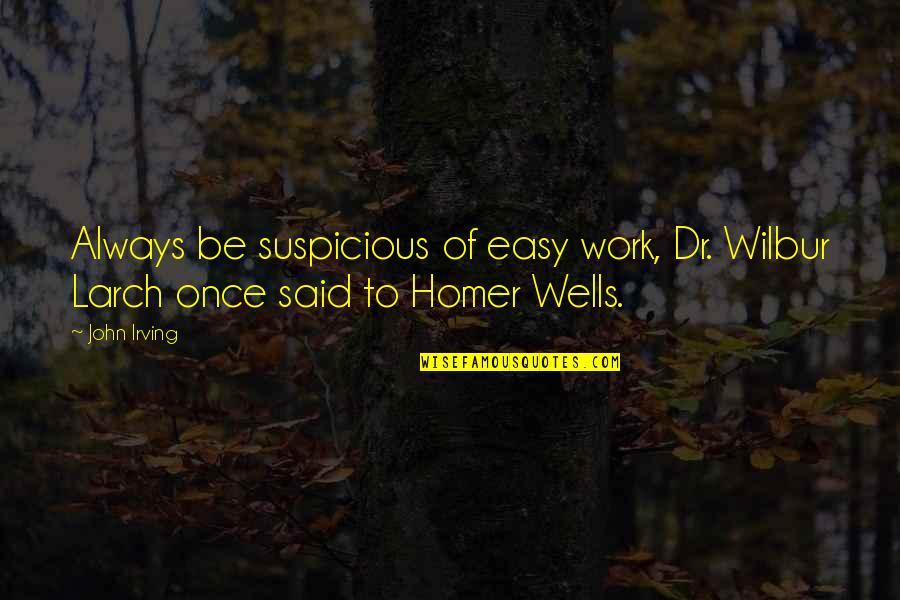 Dr.radhakrishnan Quotes By John Irving: Always be suspicious of easy work, Dr. Wilbur