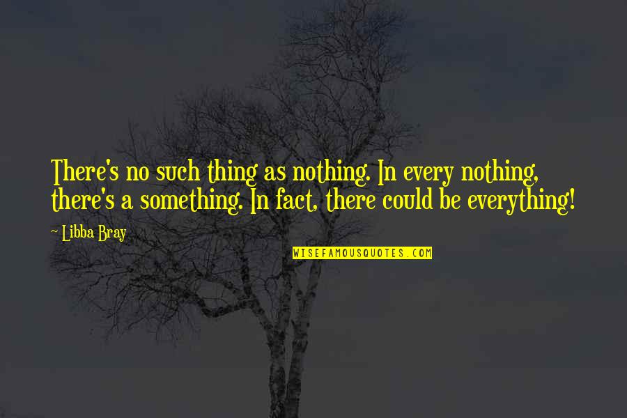Dr.radhakrishnan Quotes By Libba Bray: There's no such thing as nothing. In every