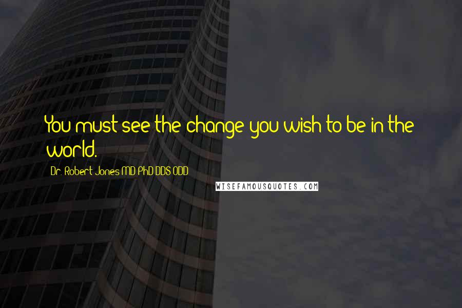 Dr. Robert Jones MD PhD DDS ODD quotes: You must see the change you wish to be in the world.