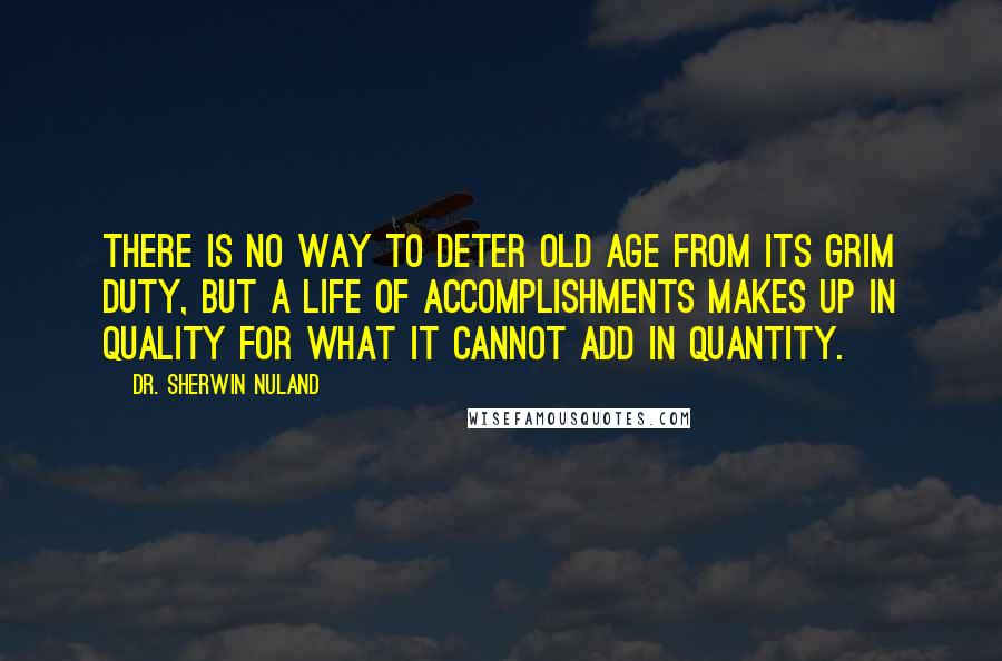 Dr. Sherwin Nuland quotes: There is no way to deter old age from its grim duty, but a life of accomplishments makes up in quality for what it cannot add in quantity.