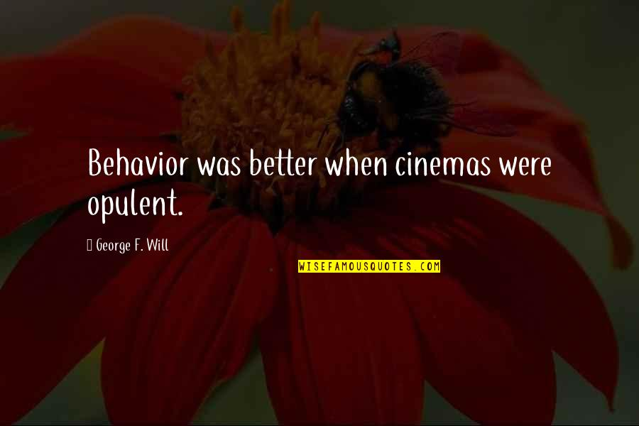 Dr Subhash Chandra Quotes By George F. Will: Behavior was better when cinemas were opulent.