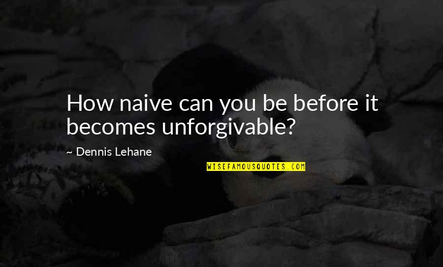 Dr Trevor Kletz Quotes By Dennis Lehane: How naive can you be before it becomes
