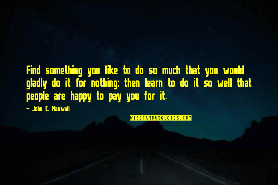 Dr Trevor Kletz Quotes By John C. Maxwell: Find something you like to do so much