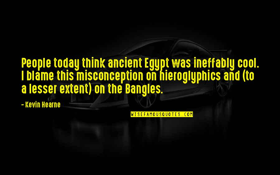 Dr Trevor Kletz Quotes By Kevin Hearne: People today think ancient Egypt was ineffably cool.