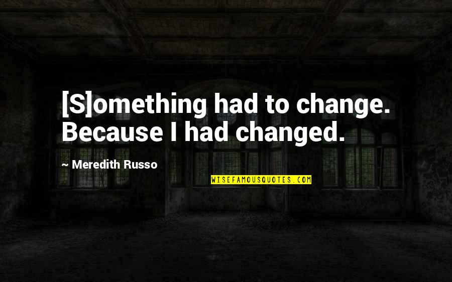Dr Trevor Kletz Quotes By Meredith Russo: [S]omething had to change. Because I had changed.