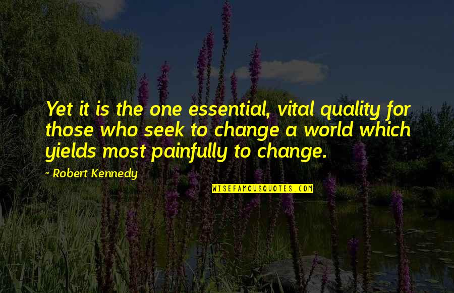 Dr Trevor Kletz Quotes By Robert Kennedy: Yet it is the one essential, vital quality