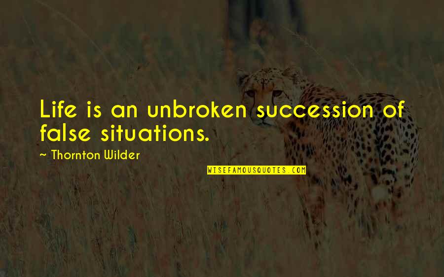 Dr. Venkataswamy Quotes By Thornton Wilder: Life is an unbroken succession of false situations.