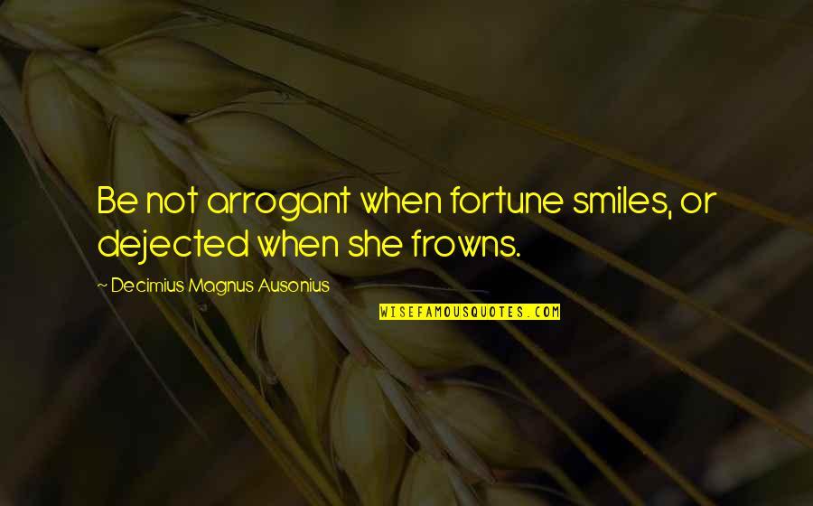 Dracula Ad 1972 Quotes By Decimius Magnus Ausonius: Be not arrogant when fortune smiles, or dejected