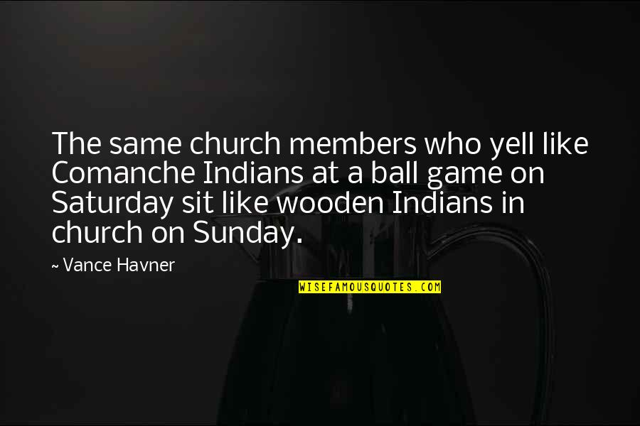 Drafting And Design Quotes By Vance Havner: The same church members who yell like Comanche