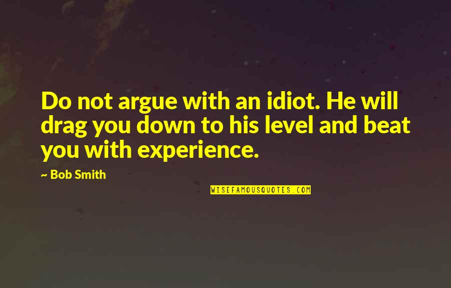 Drag Up Quotes By Bob Smith: Do not argue with an idiot. He will