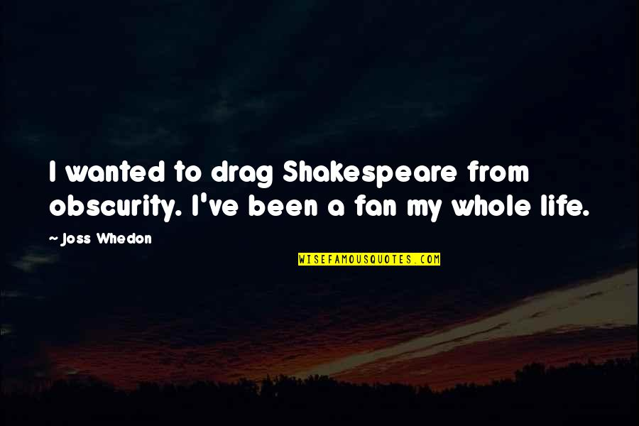 Drag Up Quotes By Joss Whedon: I wanted to drag Shakespeare from obscurity. I've