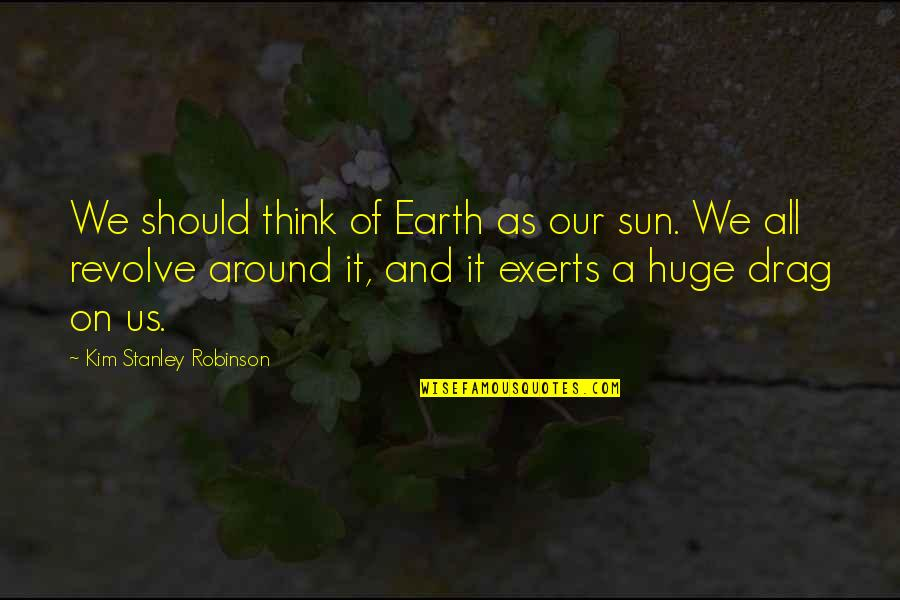 Drag Up Quotes By Kim Stanley Robinson: We should think of Earth as our sun.