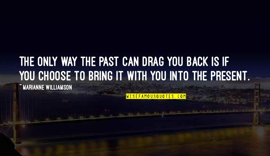 Drag Up Quotes By Marianne Williamson: The only way the past can drag you