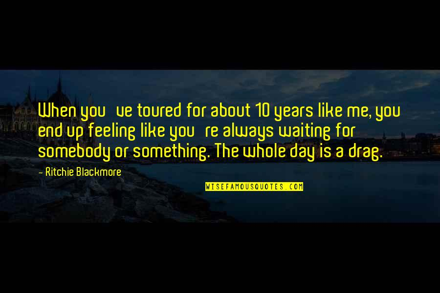 Drag Up Quotes By Ritchie Blackmore: When you've toured for about 10 years like