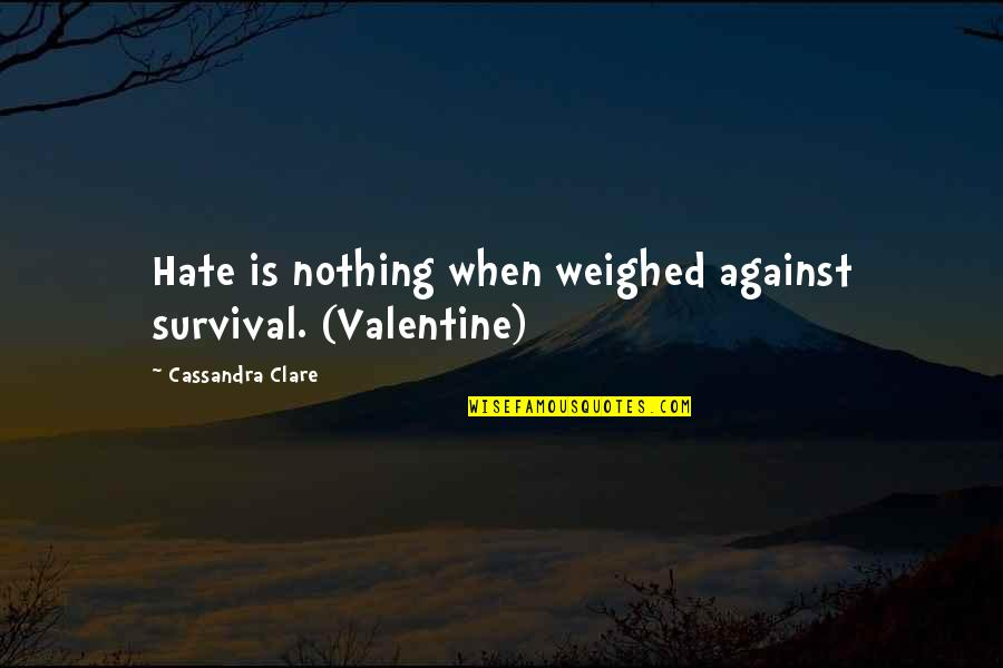 Dragonfly Meaning Quotes By Cassandra Clare: Hate is nothing when weighed against survival. (Valentine)