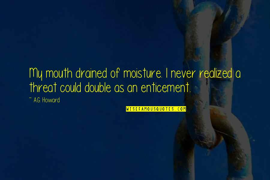 Drained Quotes By A.G. Howard: My mouth drained of moisture. I never realized