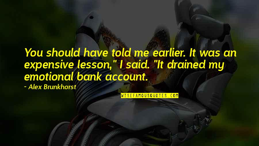 Drained Quotes By Alex Brunkhorst: You should have told me earlier. It was
