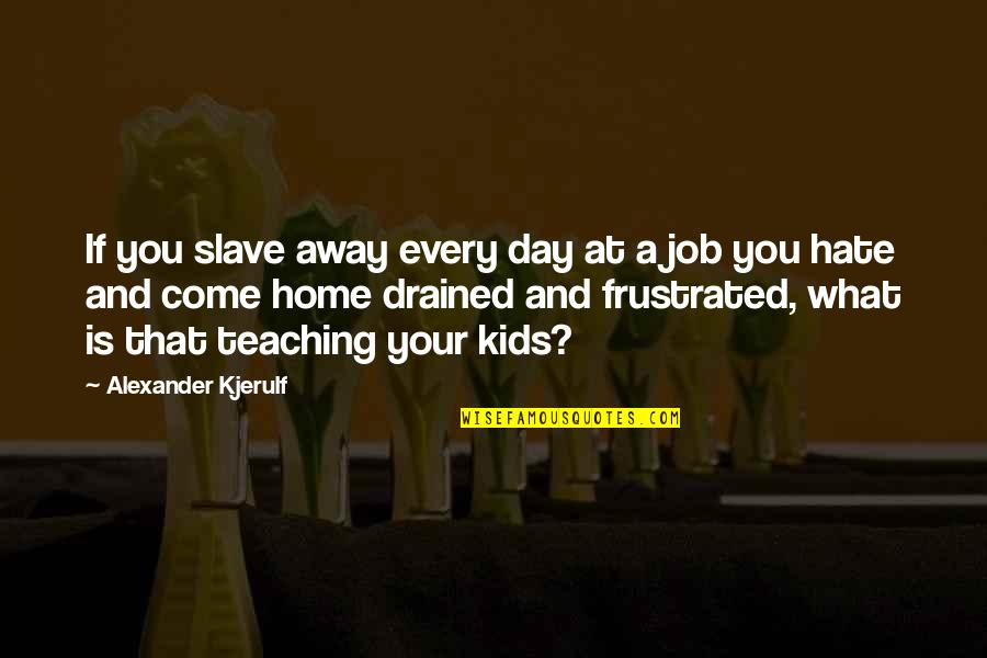 Drained Quotes By Alexander Kjerulf: If you slave away every day at a