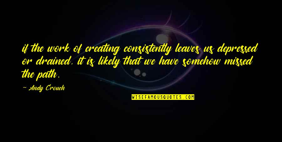 Drained Quotes By Andy Crouch: if the work of creating consistently leaves us