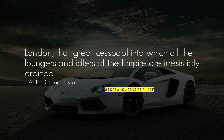 Drained Quotes By Arthur Conan Doyle: London, that great cesspool into which all the