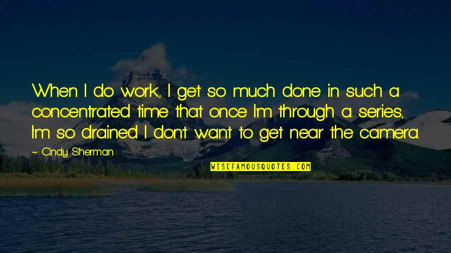 Drained Quotes By Cindy Sherman: When I do work, I get so much