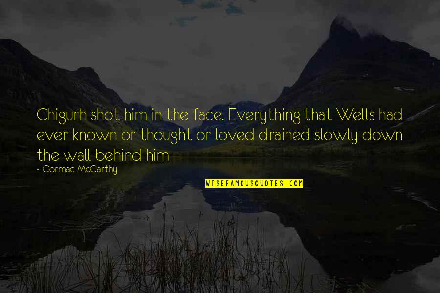 Drained Quotes By Cormac McCarthy: Chigurh shot him in the face. Everything that