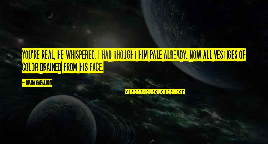 Drained Quotes By Diana Gabaldon: You're real, he whispered. I had thought him