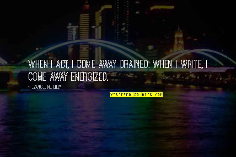 Drained Quotes By Evangeline Lilly: When I act, I come away drained. When